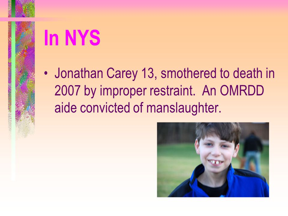 In NYS Jonathan Carey 13, smothered to death in 2007 by improper restraint. An OMRDD aide convicted of manslaughter.