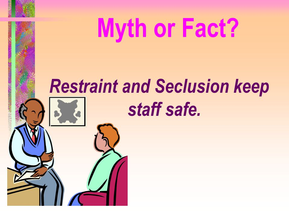 Restraint and Seclusion keep staff safe.
