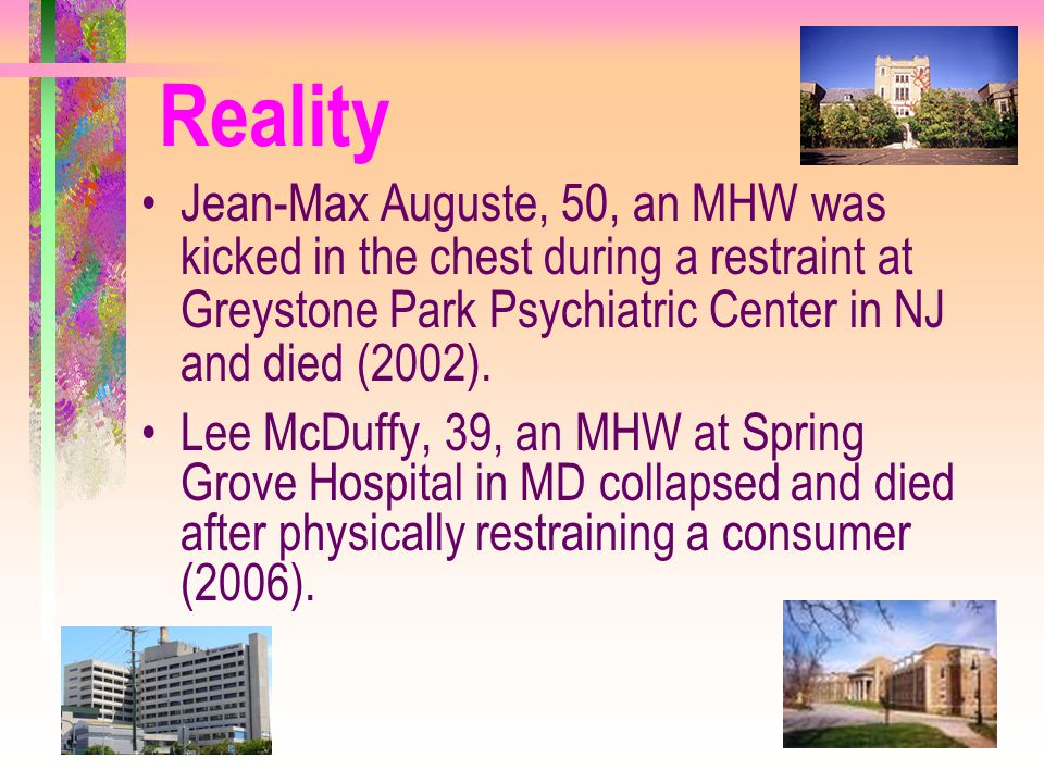 Reality Jean-Max Auguste, 50, an MHW was kicked in the chest during a restraint at Greystone Park Psychiatric Center in NJ and died (2002).