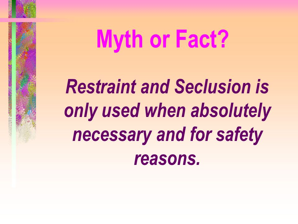 Myth or Fact Restraint and Seclusion is only used when absolutely necessary and for safety reasons.