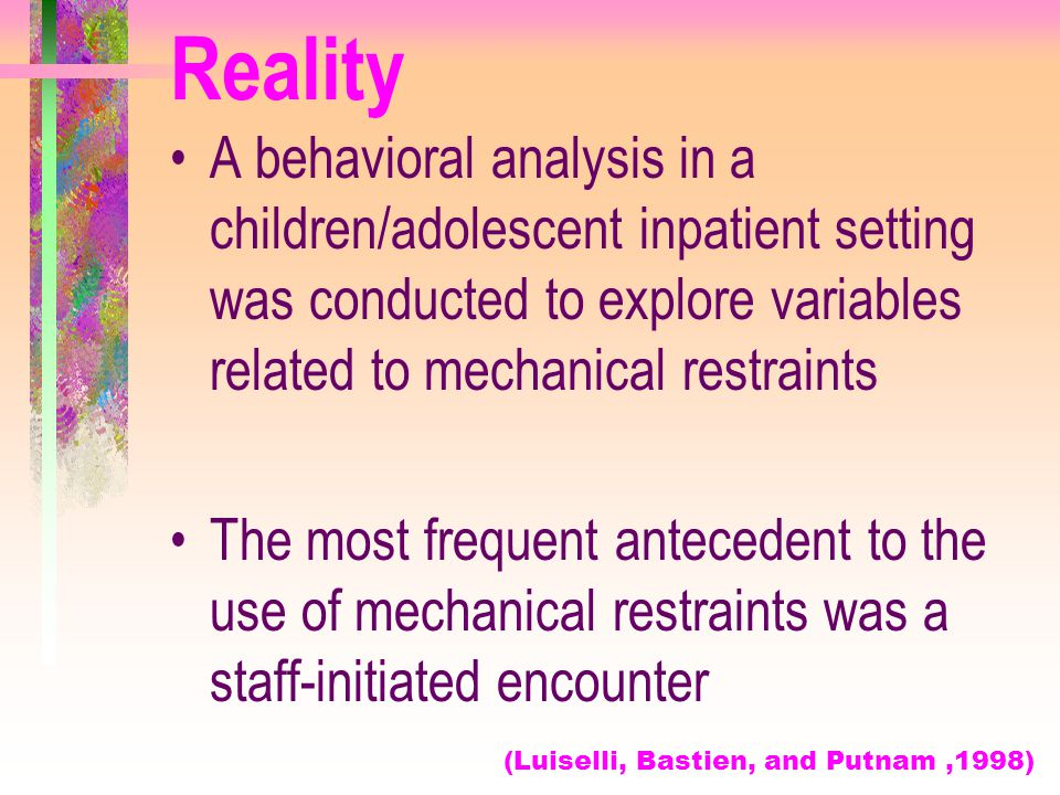 Reality A behavioral analysis in a children/adolescent inpatient setting was conducted to explore variables related to mechanical restraints.