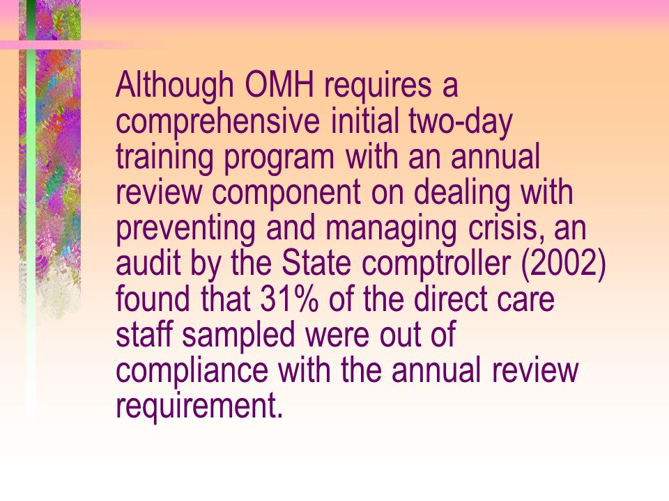 Although OMH requires a comprehensive initial two-day training program with an annual review component on dealing with preventing and managing crisis, an audit by the State comptroller (2002) found that 31% of the direct care staff sampled were out of compliance with the annual review requirement.