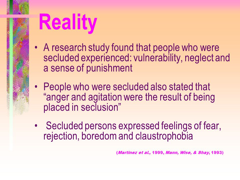 Reality A research study found that people who were secluded experienced: vulnerability, neglect and a sense of punishment.