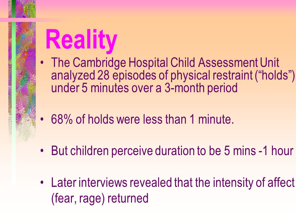 Reality The Cambridge Hospital Child Assessment Unit analyzed 28 episodes of physical restraint ( holds ) under 5 minutes over a 3-month period.