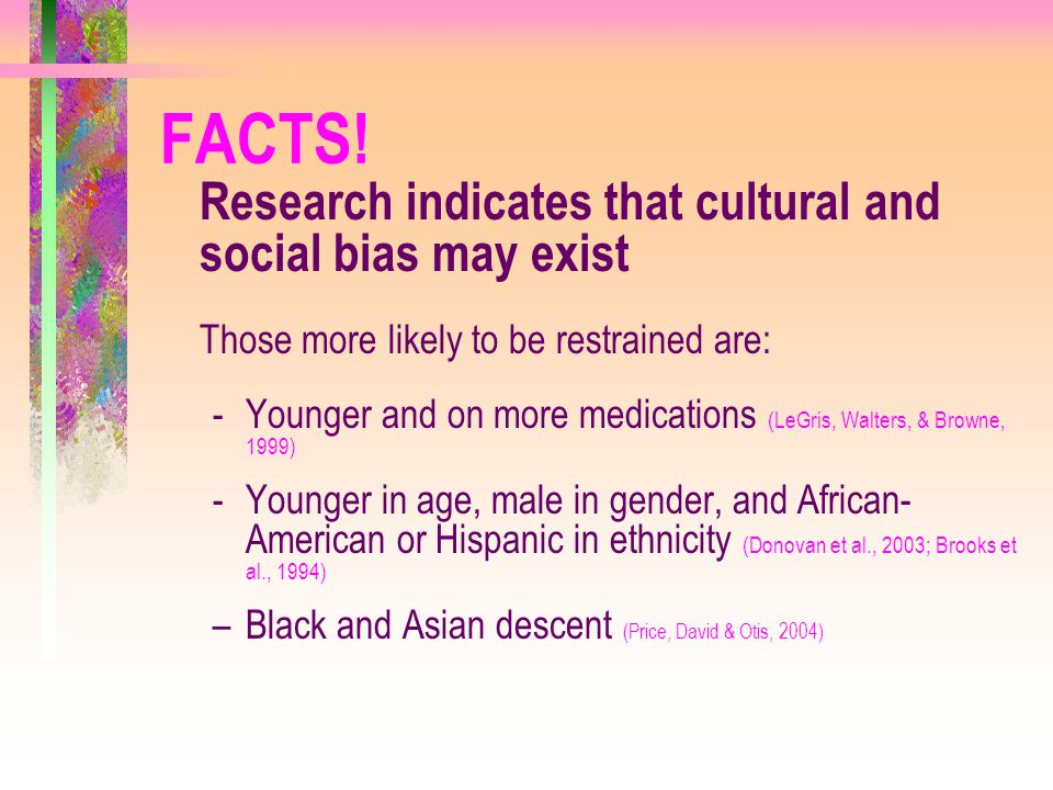 FACTS! Research indicates that cultural and social bias may exist. Those more likely to be restrained are: