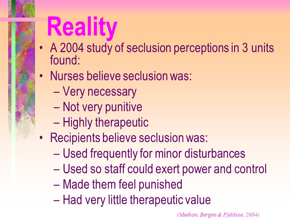 Reality A 2004 study of seclusion perceptions in 3 units found: