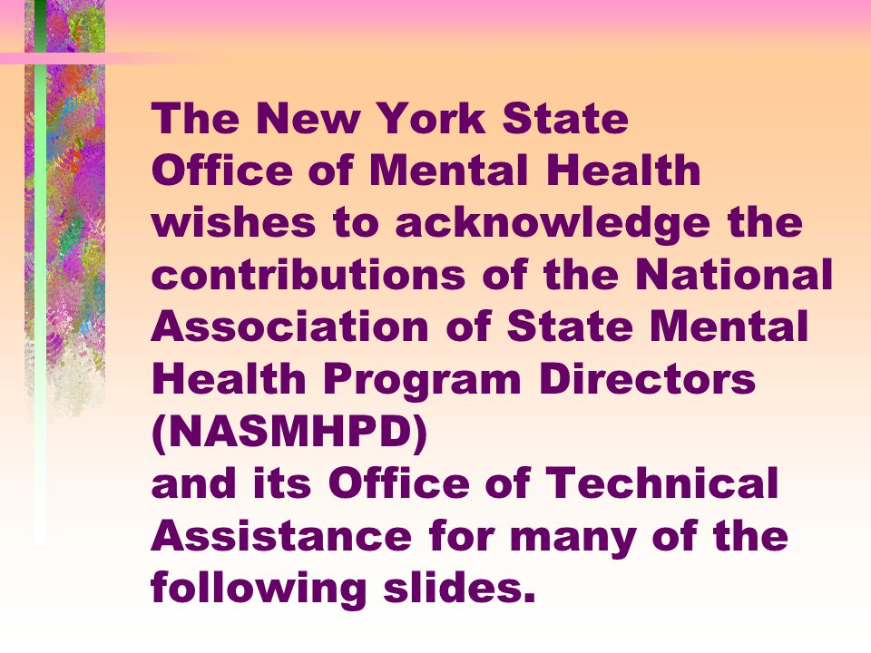 The New York State Office of Mental Health wishes to acknowledge the contributions of the National Association of State Mental Health Program Directors (NASMHPD) and its Office of Technical Assistance for many of the following slides.