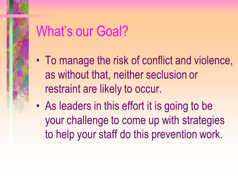 What's our Goal To manage the risk of conflict and violence, as without that, neither seclusion or restraint are likely to occur.