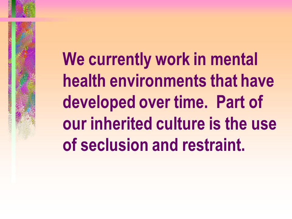 We currently work in mental health environments that have developed over time. Part of our inherited culture is the use of seclusion and restraint.