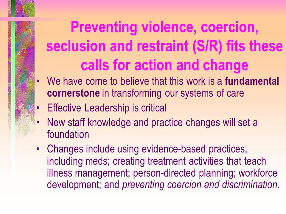 Preventing violence, coercion, seclusion and restraint (S/R) fits these calls for action and change