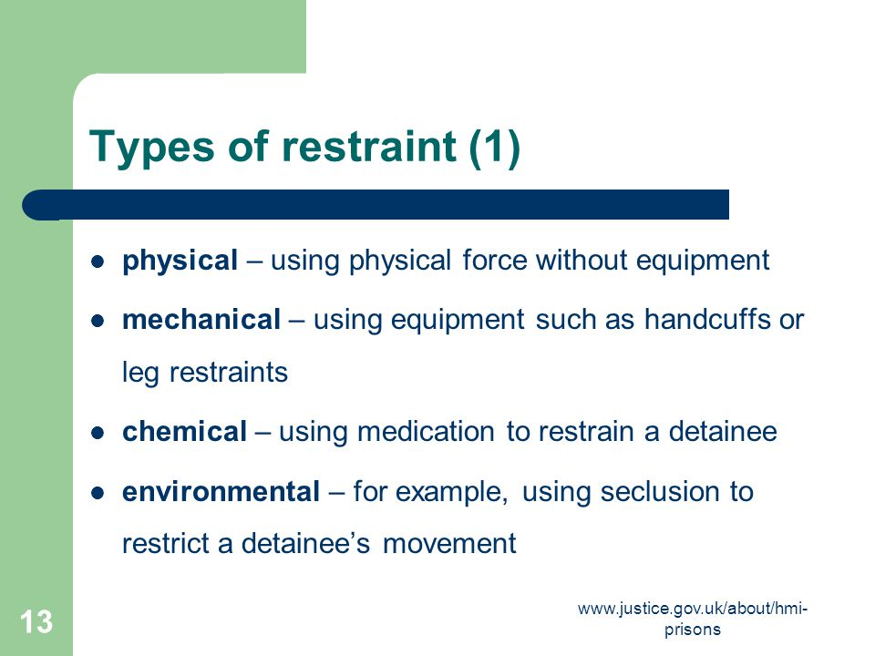 Types of restraint (1) physical – using physical force without equipment. mechanical – using equipment such as handcuffs or leg restraints.