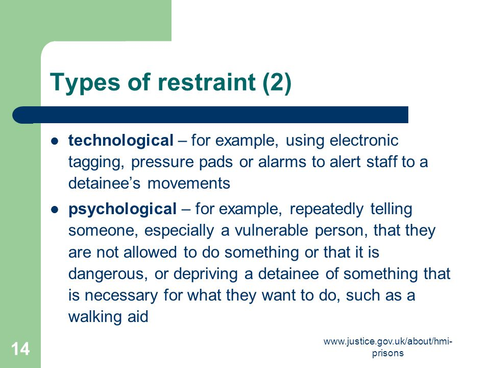 Types of restraint (2) technological – for example, using electronic tagging, pressure pads or alarms to alert staff to a detainee's movements.