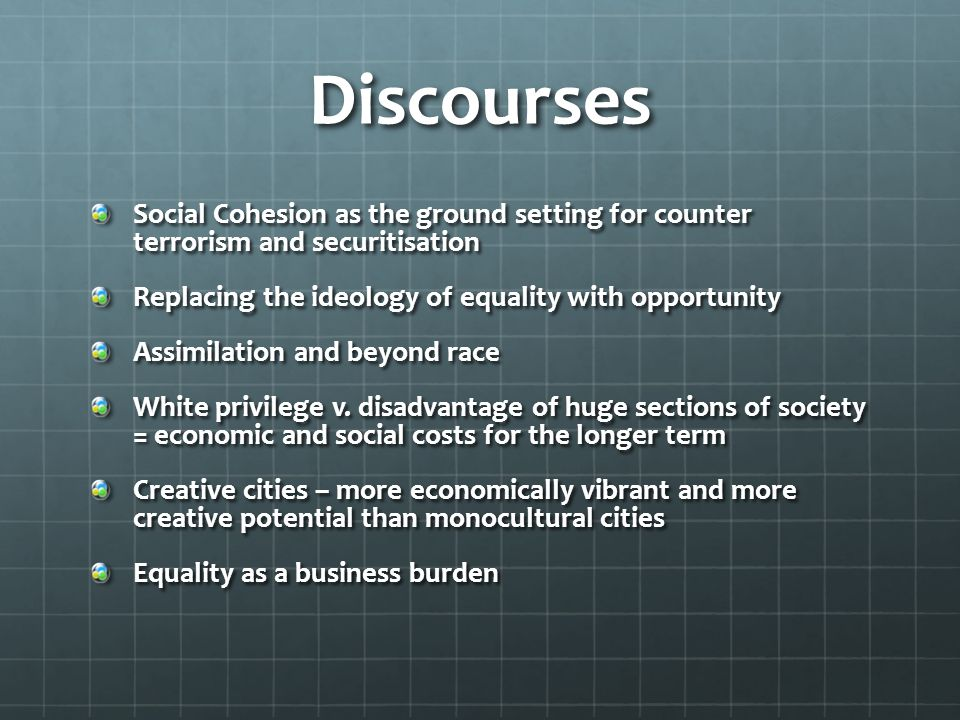 Discourses Social Cohesion as the ground setting for counter terrorism and securitisation. Replacing the ideology of equality with opportunity.