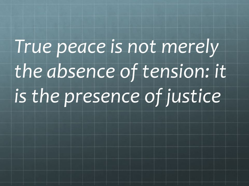 True peace is not merely the absence of tension: it is the presence of justice
