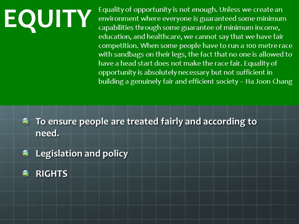 EQUITY To ensure people are treated fairly and according to need.