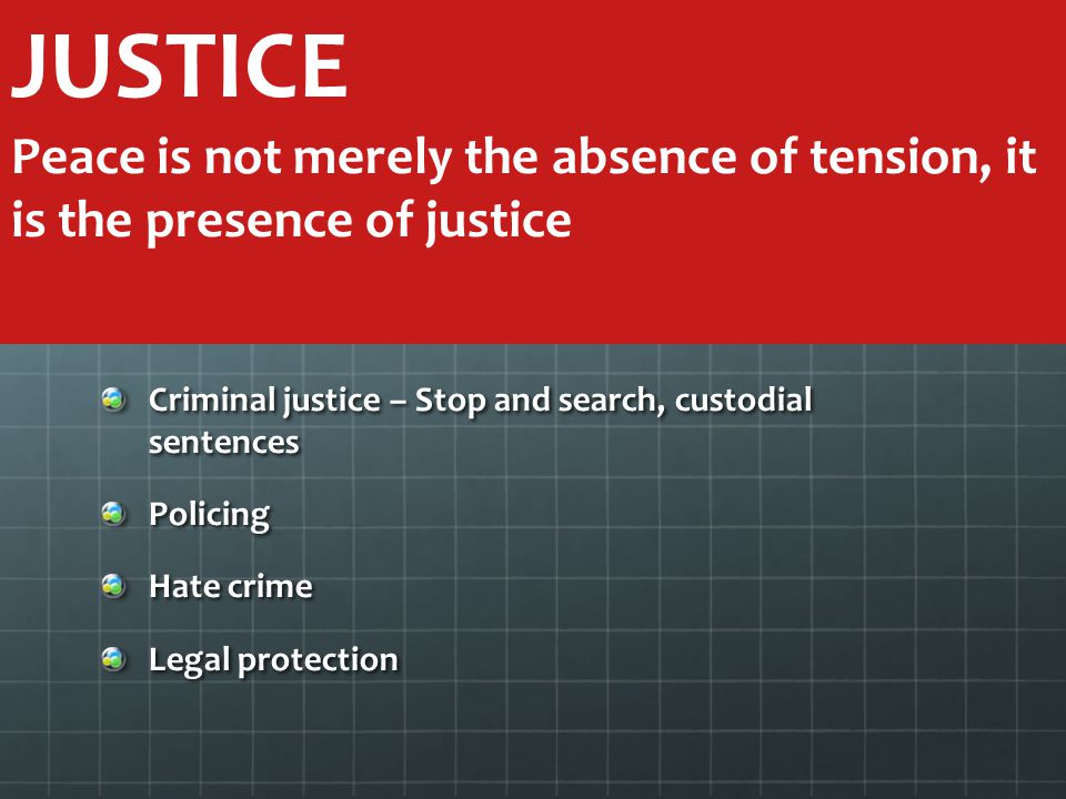 JUSTICE Peace is not merely the absence of tension, it is the presence of justice. Criminal justice – Stop and search, custodial sentences.