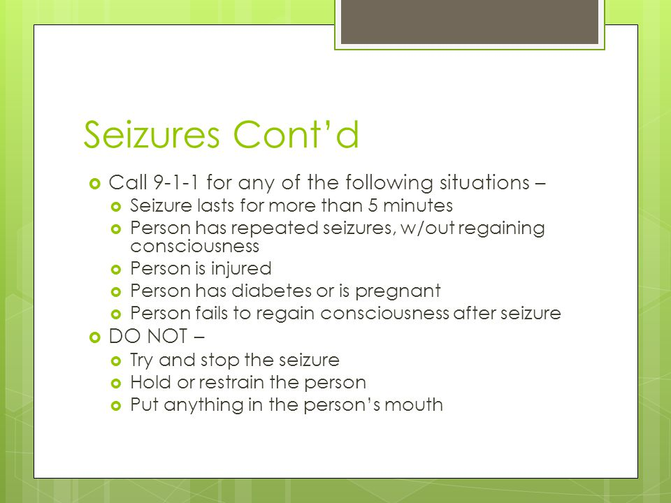 Seizures Cont'd Call 9-1-1 for any of the following situations –