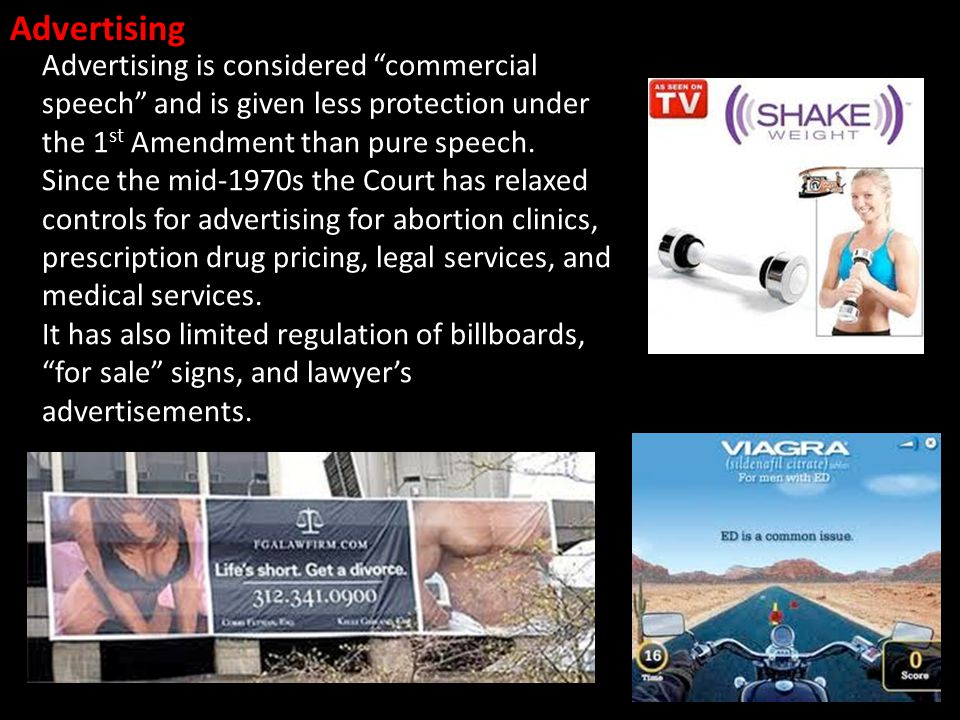 Advertising Advertising is considered commercial speech and is given less protection under the 1st Amendment than pure speech.