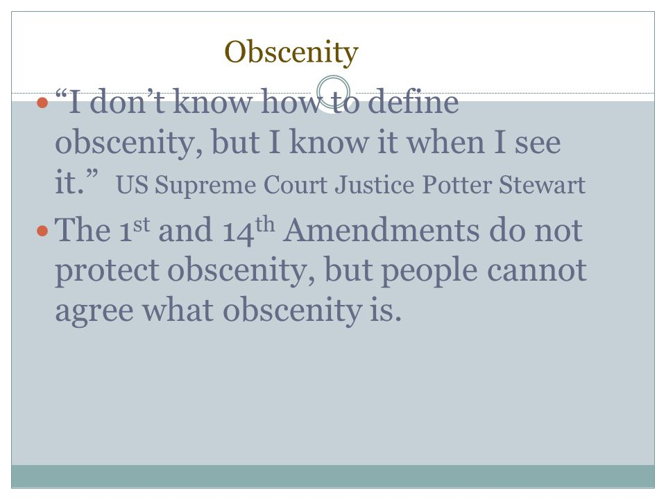 Obscenity I don't know how to define obscenity, but I know it when I see it. US Supreme Court Justice Potter Stewart.