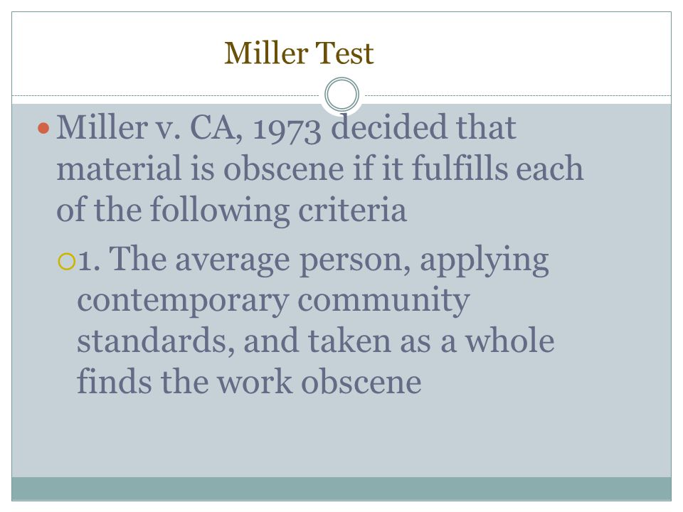 Miller Test Miller v. CA, 1973 decided that material is obscene if it fulfills each of the following criteria.