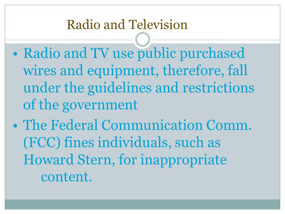 Radio and Television Radio and TV use public purchased wires and equipment, therefore, fall under the guidelines and restrictions of the government.