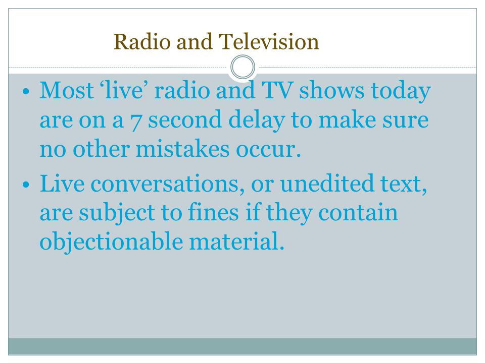 Radio and Television Most 'live' radio and TV shows today are on a 7 second delay to make sure no other mistakes occur.