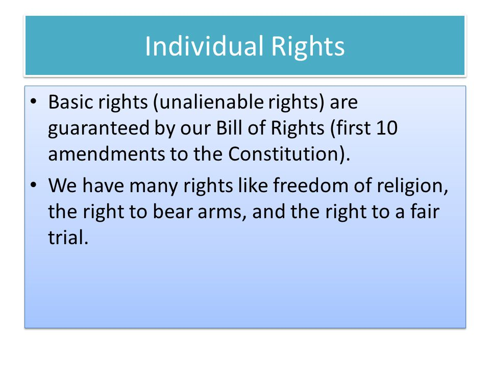 Individual Rights Basic rights (unalienable rights) are guaranteed by our Bill of Rights (first 10 amendments to the Constitution).