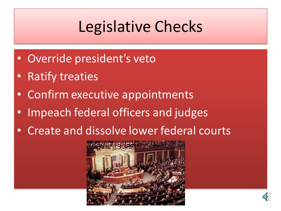 Legislative Checks Override president's veto Ratify treaties