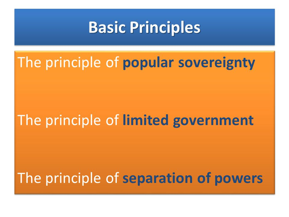 Basic Principles The principle of popular sovereignty The principle of limited government The principle of separation of powers