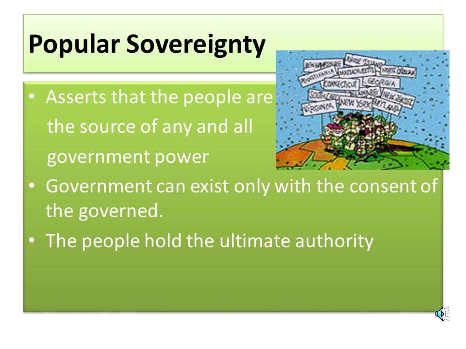 Popular Sovereignty Asserts that the people are