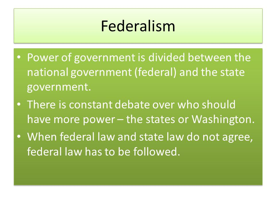 Federalism Power of government is divided between the national government (federal) and the state government.