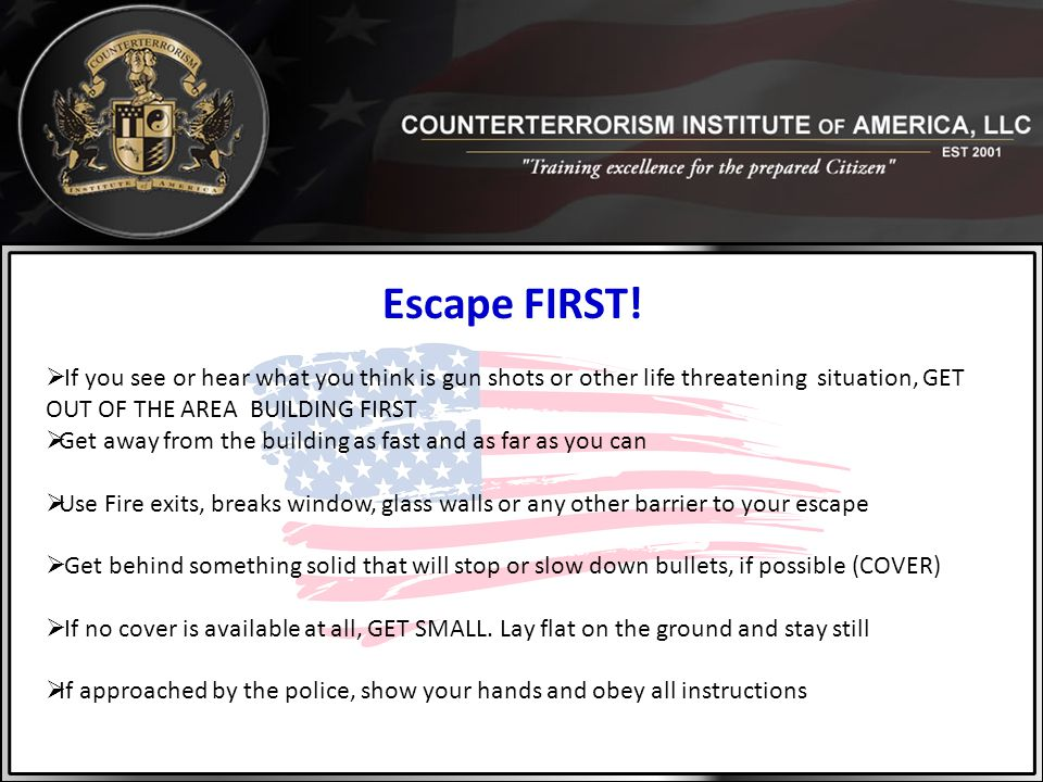 Escape FIRST! If you see or hear what you think is gun shots or other life threatening situation, GET OUT OF THE AREA BUILDING FIRST.