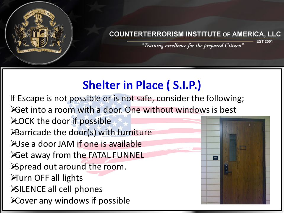Shelter in Place ( S.I.P.) If Escape is not possible or is not safe, consider the following;