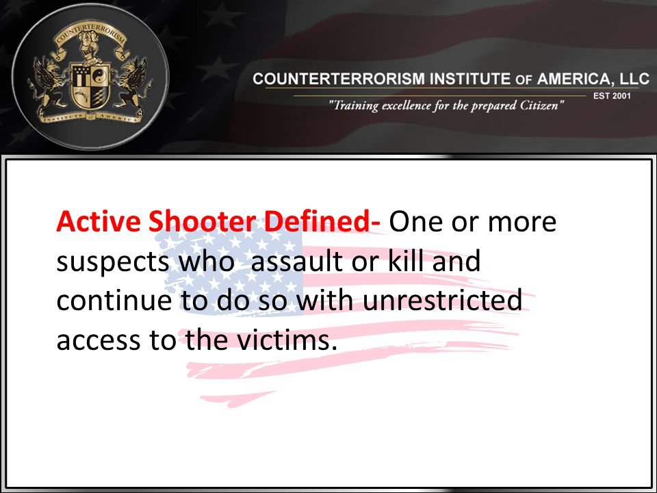 Active Shooter Defined- One or more suspects who assault or kill and continue to do so with unrestricted access to the victims.
