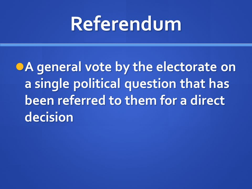 Referendum A general vote by the electorate on a single political question that has been referred to them for a direct decision.