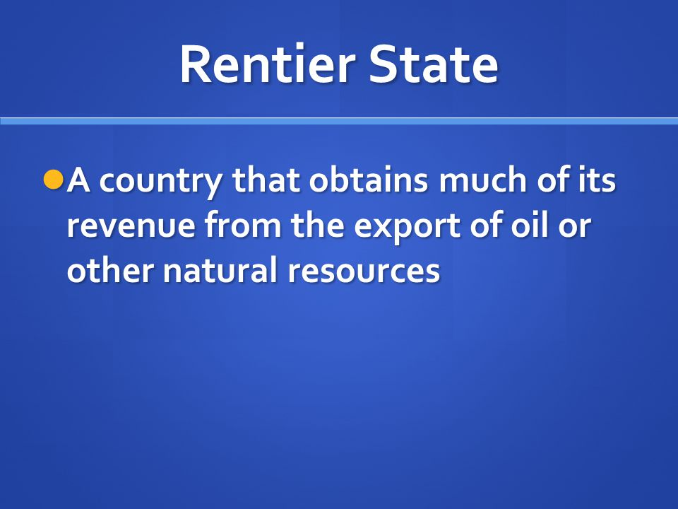 Rentier State A country that obtains much of its revenue from the export of oil or other natural resources.