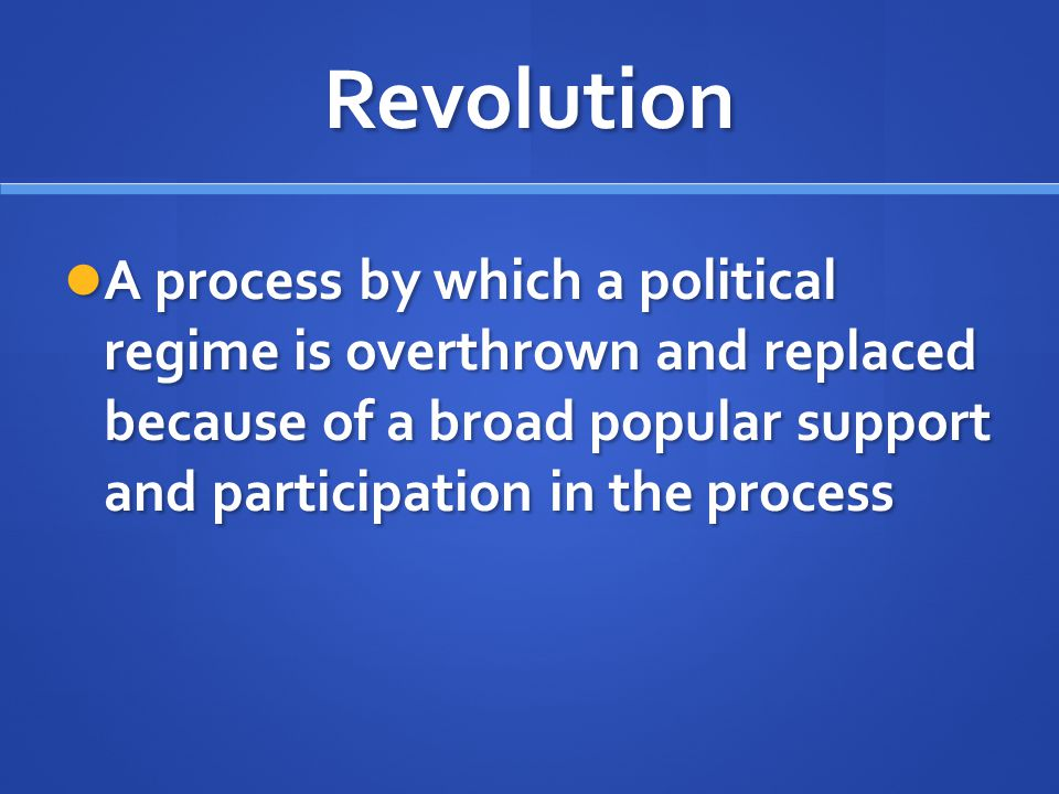 Revolution A process by which a political regime is overthrown and replaced because of a broad popular support and participation in the process.