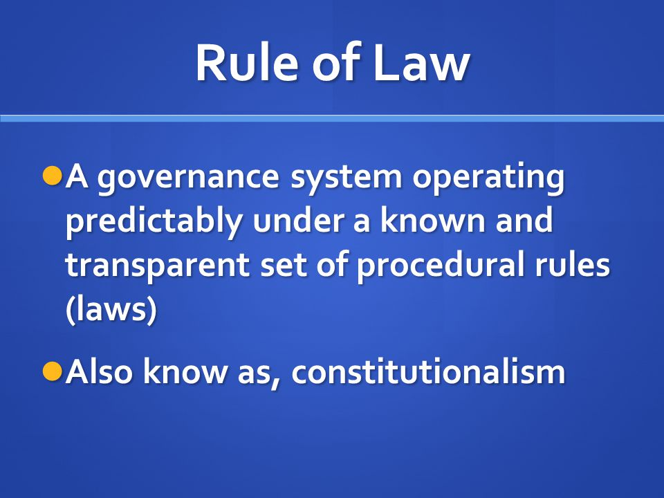 Rule of Law A governance system operating predictably under a known and transparent set of procedural rules (laws)