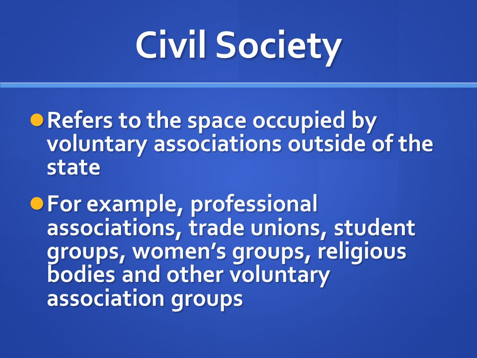 Civil Society Refers to the space occupied by voluntary associations outside of the state.