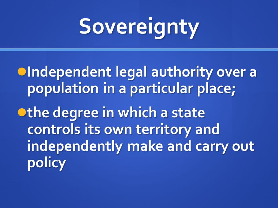 Sovereignty Independent legal authority over a population in a particular place;