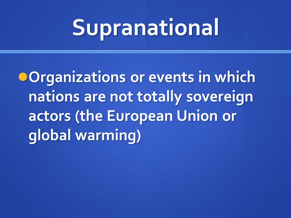 Supranational Organizations or events in which nations are not totally sovereign actors (the European Union or global warming)