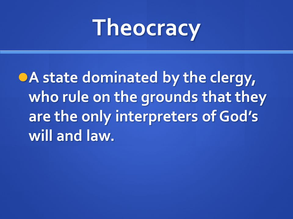 Theocracy A state dominated by the clergy, who rule on the grounds that they are the only interpreters of God's will and law.