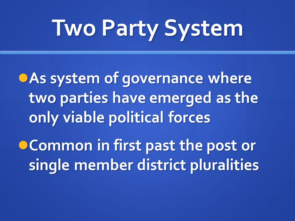 Two Party System As system of governance where two parties have emerged as the only viable political forces.