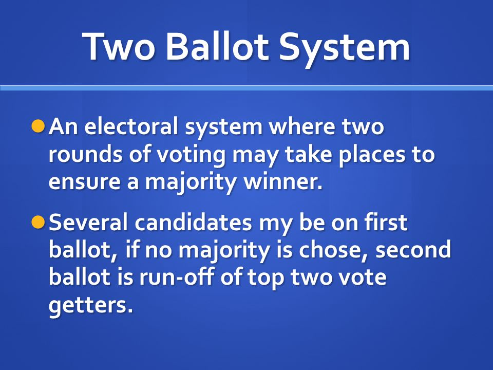 Two Ballot System An electoral system where two rounds of voting may take places to ensure a majority winner.