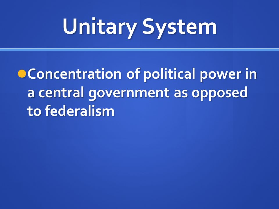 Unitary System Concentration of political power in a central government as opposed to federalism