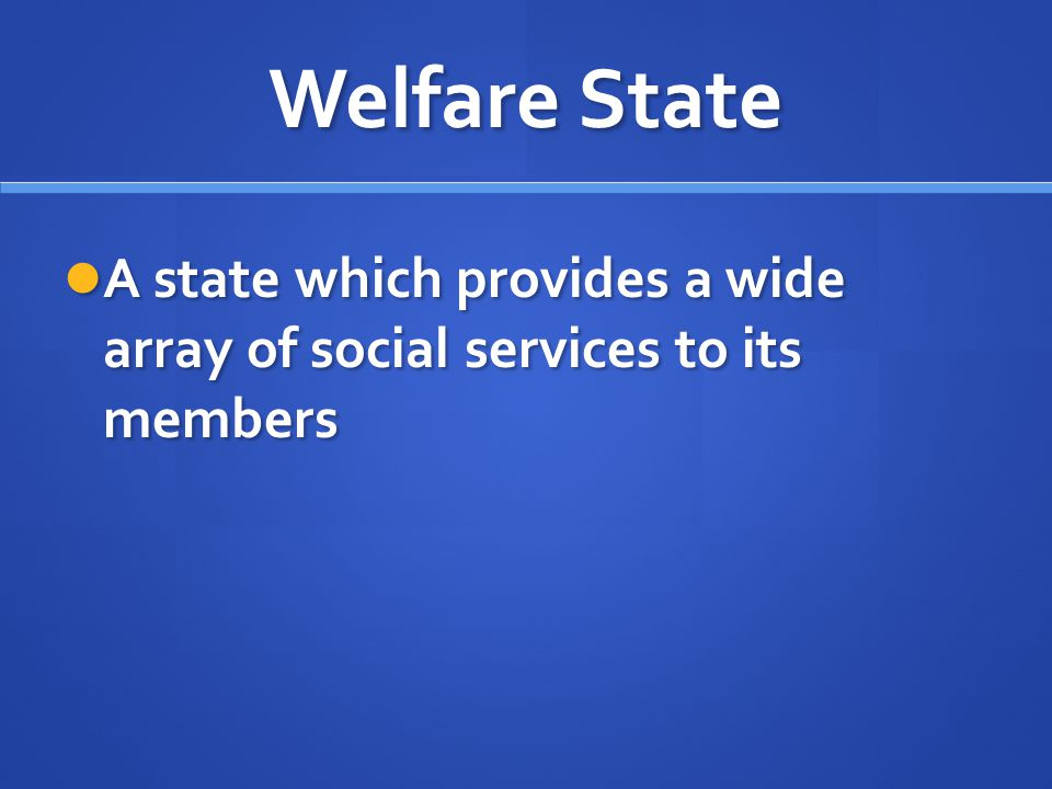 Welfare State A state which provides a wide array of social services to its members