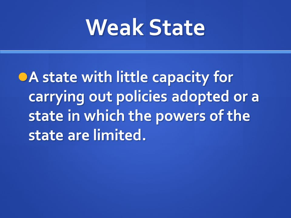 Weak State A state with little capacity for carrying out policies adopted or a state in which the powers of the state are limited.