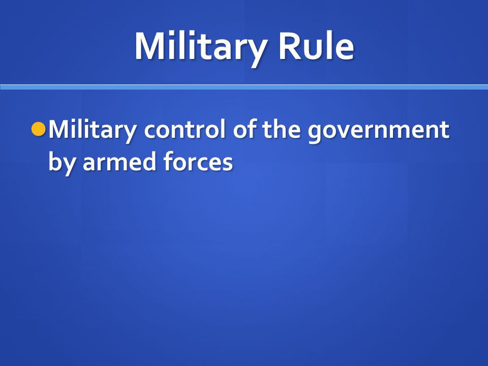 Military Rule Military control of the government by armed forces
