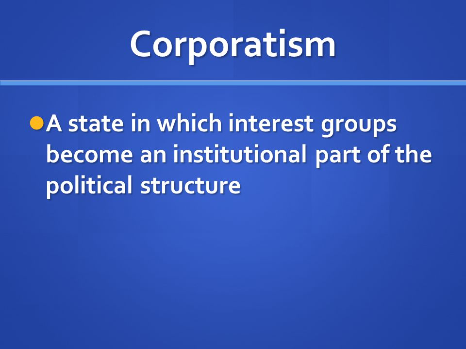 Corporatism A state in which interest groups become an institutional part of the political structure.