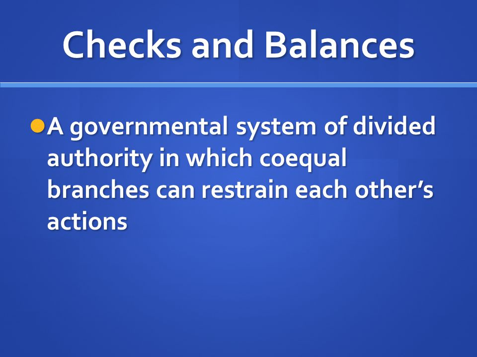 Checks and Balances A governmental system of divided authority in which coequal branches can restrain each other's actions.